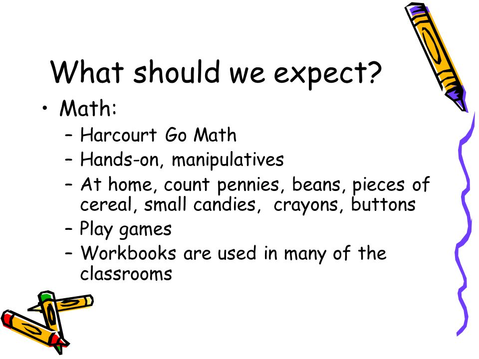 What should we expect? Math: –Harcourt Go Math –Hands-on, manipulatives –At home, count pennies, beans, pieces of cereal, small candies, crayons, butt