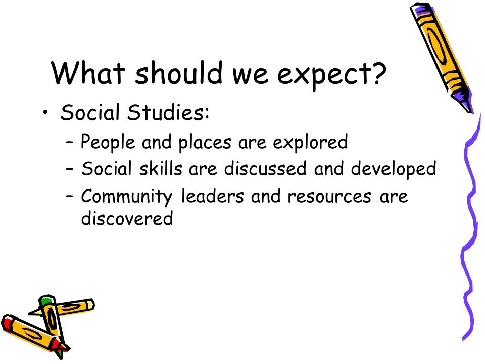 What should we expect? Social Studies: –People and places are explored –Social skills are discussed and developed –Community leaders and resources are