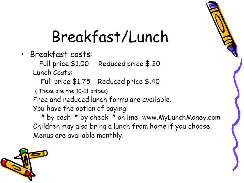 Breakfast/Lunch Breakfast costs: Full price $1.00 Reduced price $.30 Lunch Costs: Full price $1.75 Reduced price $.40 ( These are the 10-11 prices) Fr