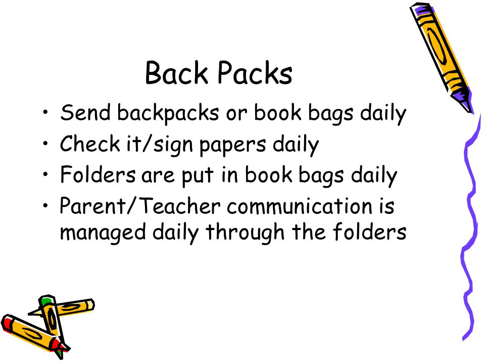 Back Packs Send backpacks or book bags daily Check it/sign papers daily Folders are put in book bags daily Parent/Teacher communication is managed dai