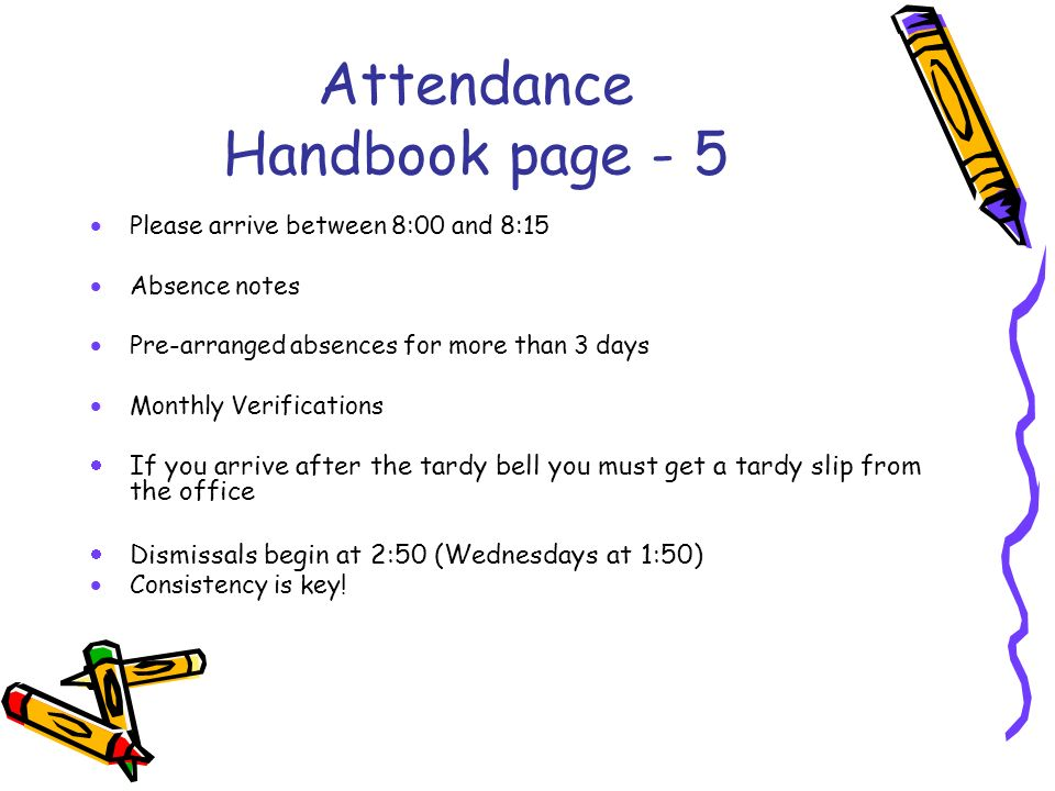 Attendance Handbook page - 5 Please arrive between 8:00 and 8:15 Absence notes Pre-arranged absences for more than 3 days Monthly Verifications If you