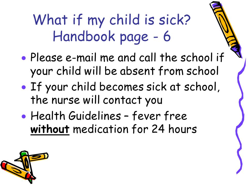 What if my child is sick? Handbook page - 6 Please e-mail me and call the school if your child will be absent from school If your child becomes sick a