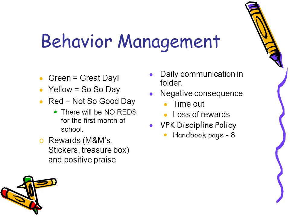 Behavior Management Green = Great Day! Yellow = So So Day Red = Not So Good Day There will be NO REDS for the first month of school. oRewards (M&Ms, S