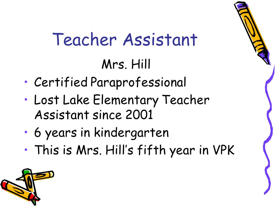 Teacher Assistant Mrs. Hill Certified Paraprofessional Lost Lake Elementary Teacher Assistant since 2001 6 years in kindergarten This is Mrs. Hills fi