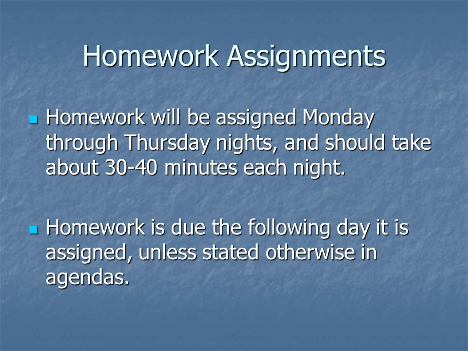 Homework Assignments Homework will be assigned Monday through Thursday nights, and should take about 30-40 minutes each night.