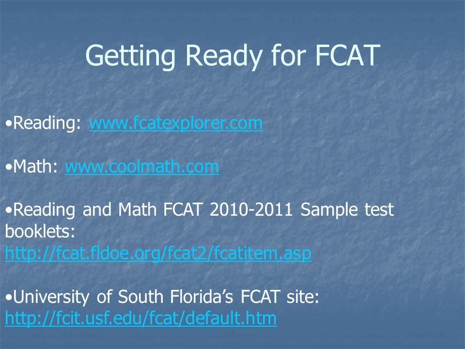 Getting Ready for FCAT Reading: www.fcatexplorer.comwww.fcatexplorer.com Math: www.coolmath.comwww.coolmath.com Reading and Math FCAT 2010-2011 Sample test booklets: http://fcat.fldoe.org/fcat2/fcatitem.asp University of South Floridas FCAT site: http://fcit.usf.edu/fcat/default.htm http://fcit.usf.edu/fcat/default.htm