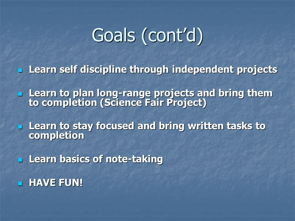 Goals (contd) Learn self discipline through independent projects Learn self discipline through independent projects Learn to plan long-range projects and bring them to completion (Science Fair Project) Learn to plan long-range projects and bring them to completion (Science Fair Project) Learn to stay focused and bring written tasks to completion Learn to stay focused and bring written tasks to completion Learn basics of note-taking Learn basics of note-taking HAVE FUN.