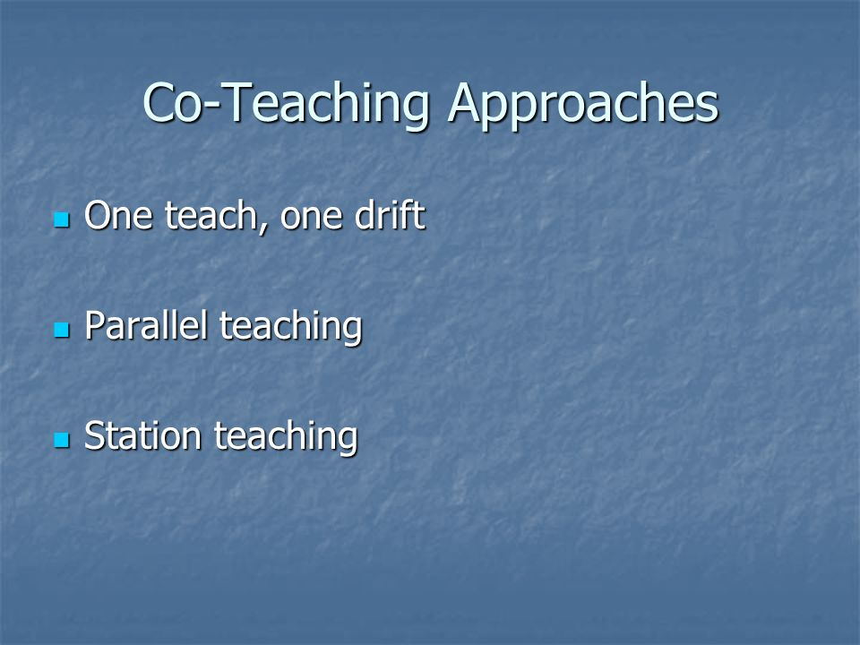 Co-Teaching Approaches One teach, one drift One teach, one drift Parallel teaching Parallel teaching Station teaching Station teaching