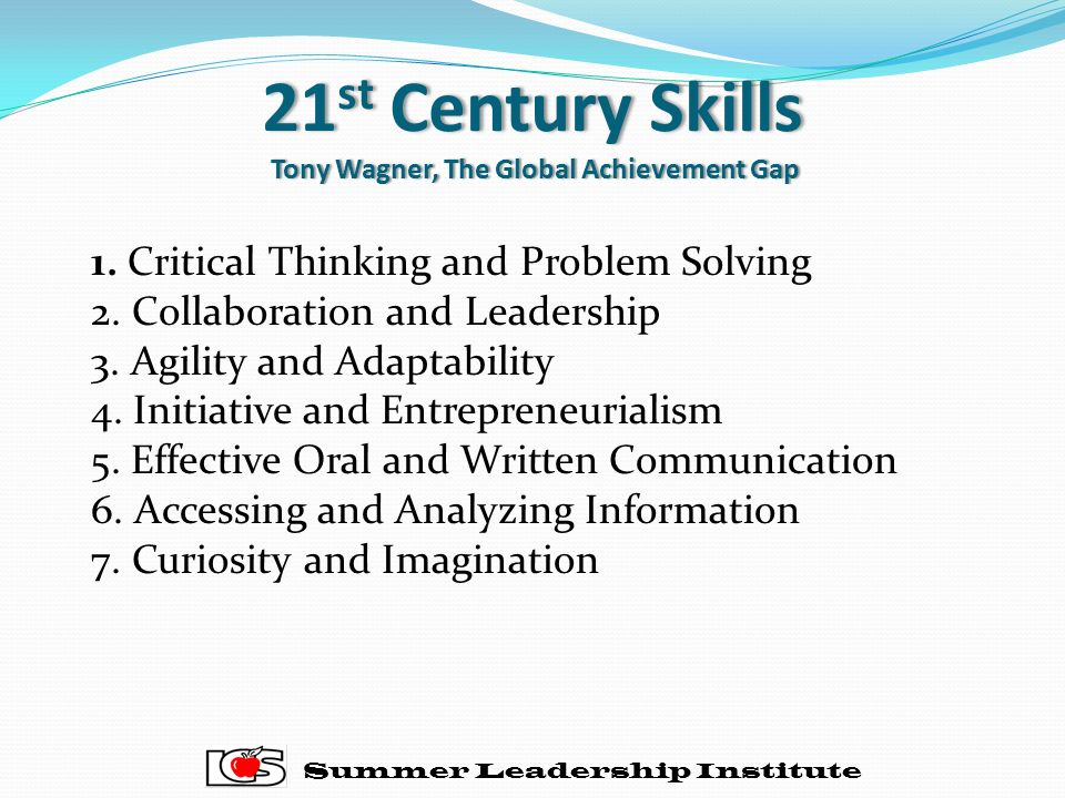 21 st Century Skills Tony Wagner, The Global Achievement Gap Summer Leadership Institute 1. Critical Thinking and Problem Solving 2. Collaboration and