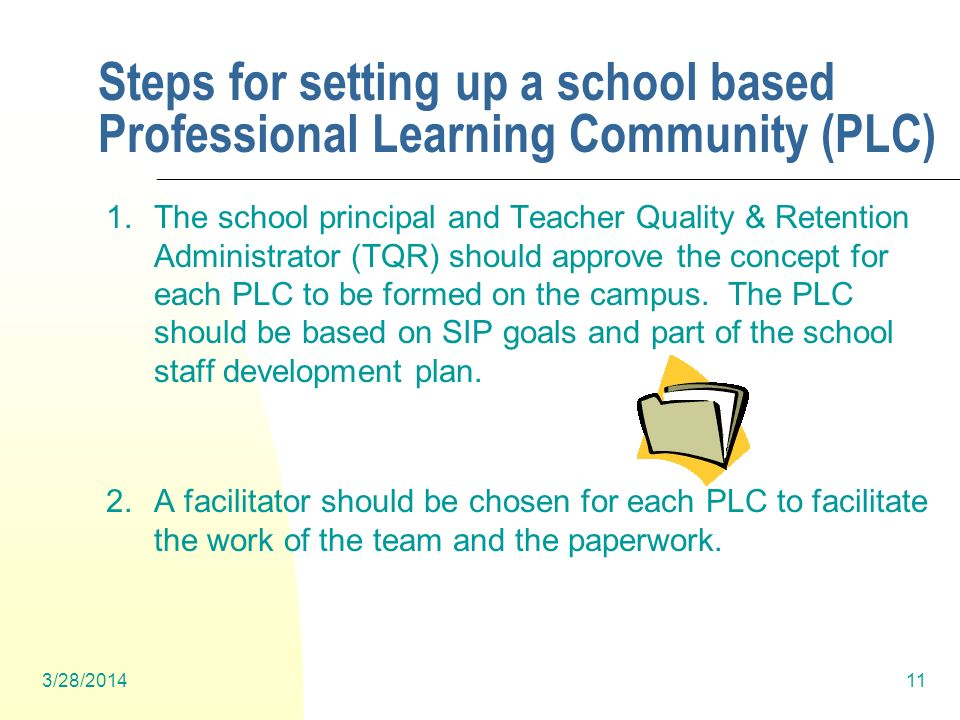 3/28/201411 Steps for setting up a school based Professional Learning Community (PLC) 1.The school principal and Teacher Quality & Retention Administrator (TQR) should approve the concept for each PLC to be formed on the campus.