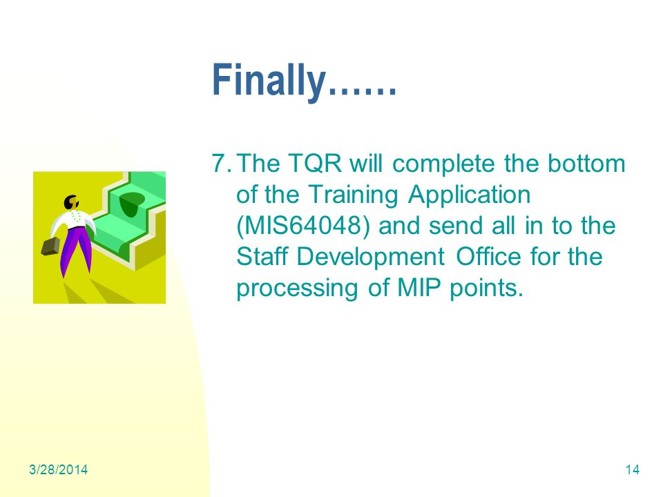 Finally…… 7.The TQR will complete the bottom of the Training Application (MIS64048) and send all in to the Staff Development Office for the processing of MIP points.