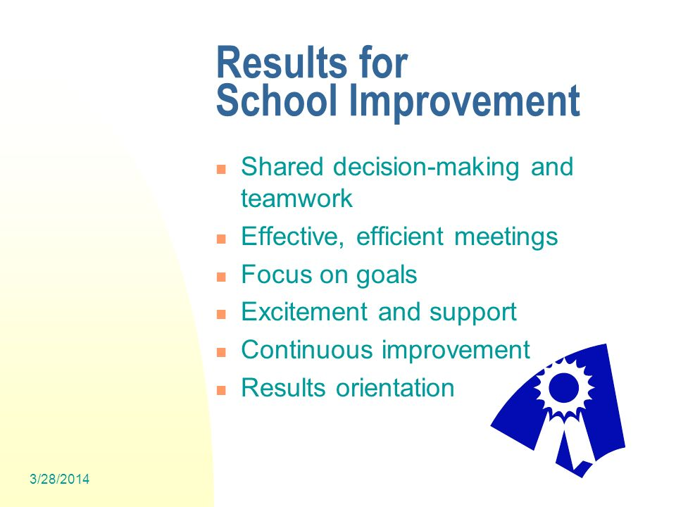 3/28/2014 8 Results for School Improvement Shared decision-making and teamwork Effective, efficient meetings Focus on goals Excitement and support Continuous improvement Results orientation