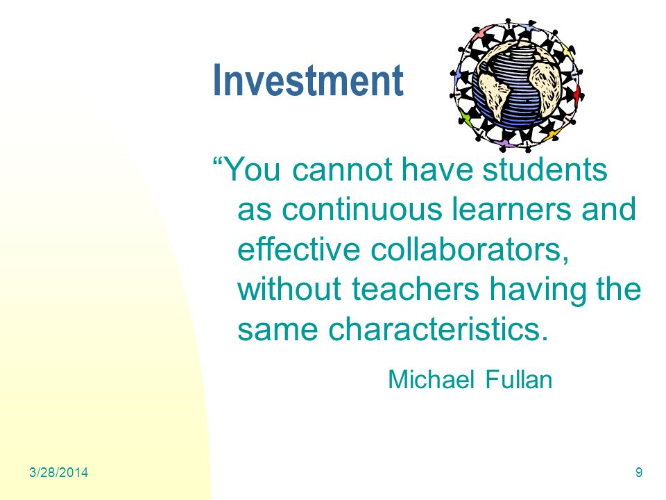3/28/20149 Investment You cannot have students as continuous learners and effective collaborators, without teachers having the same characteristics.
