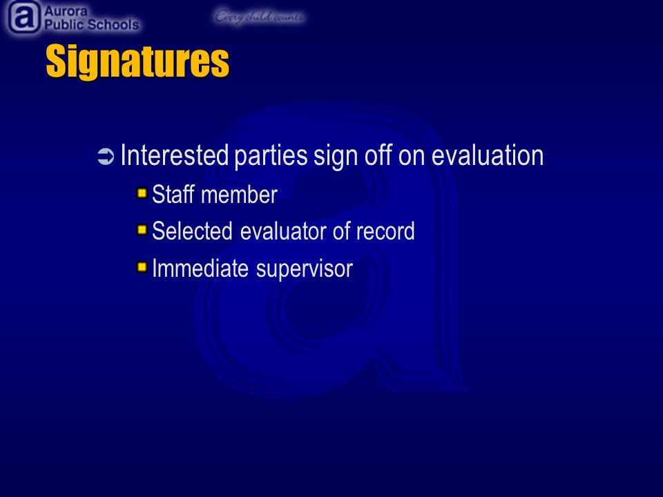 Signatures Interested parties sign off on evaluation Staff member Selected evaluator of record Immediate supervisor