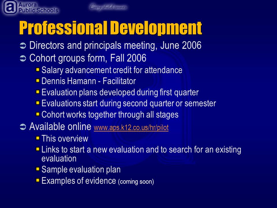 Professional Development Directors and principals meeting, June 2006 Cohort groups form, Fall 2006 Salary advancement credit for attendance Dennis Hamann - Facilitator Evaluation plans developed during first quarter Evaluations start during second quarter or semester Cohort works together through all stages Available online www.aps.k12.co.us/hr/pilot www.aps.k12.co.us/hr/pilot This overview Links to start a new evaluation and to search for an existing evaluation Sample evaluation plan Examples of evidence (coming soon)
