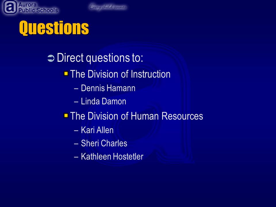 Questions Direct questions to: The Division of Instruction –Dennis Hamann –Linda Damon The Division of Human Resources –Kari Allen –Sheri Charles –Kathleen Hostetler