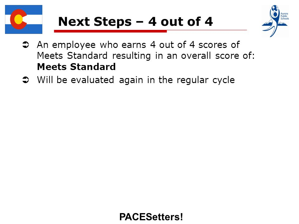 PACESetters! Next Steps – 4 out of 4 An employee who earns 4 out of 4 scores of Meets Standard resulting in an overall score of: Meets Standard Will b