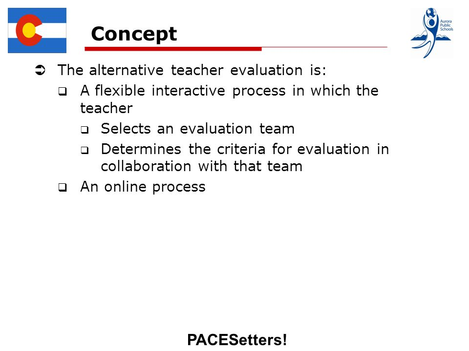 PACESetters! Concept The alternative teacher evaluation is: A flexible interactive process in which the teacher Selects an evaluation team Determines