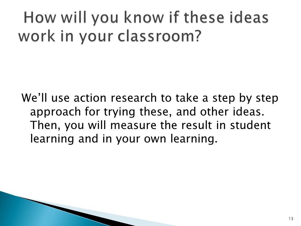 Well use action research to take a step by step approach for trying these, and other ideas.