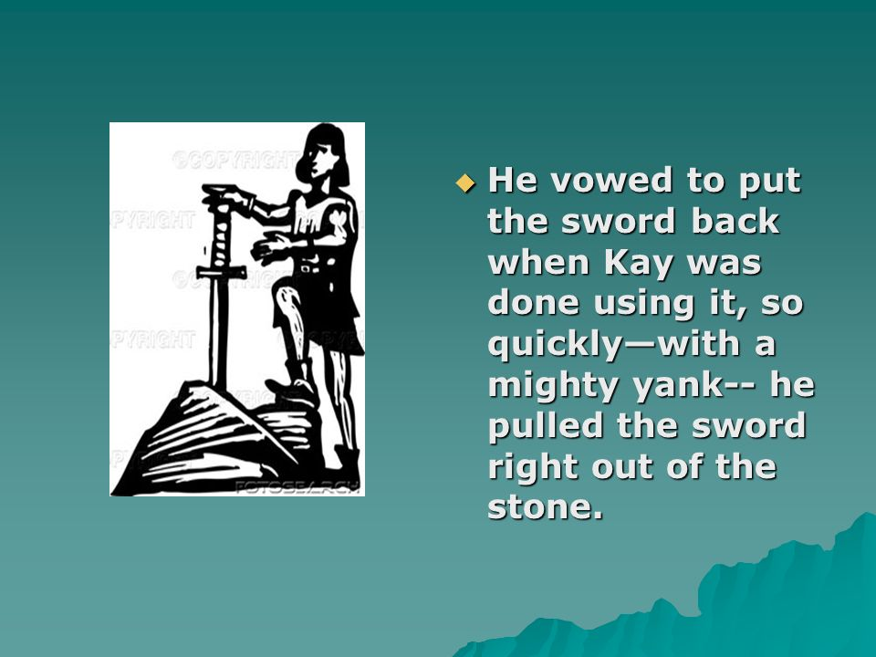 He vowed to put the sword back when Kay was done using it, so quicklywith a mighty yank-- he pulled the sword right out of the stone. He vowed to put