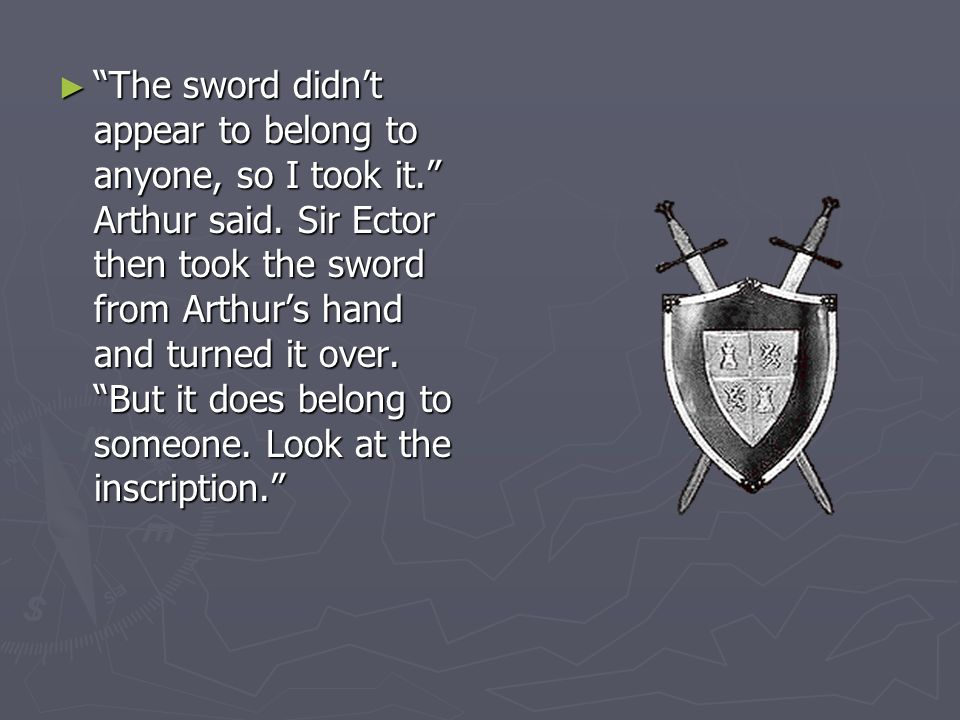 The sword didnt appear to belong to anyone, so I took it. Arthur said. Sir Ector then took the sword from Arthurs hand and turned it over. But it does