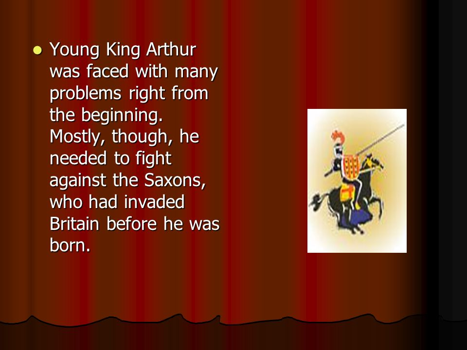 Young King Arthur was faced with many problems right from the beginning. Mostly, though, he needed to fight against the Saxons, who had invaded Britai
