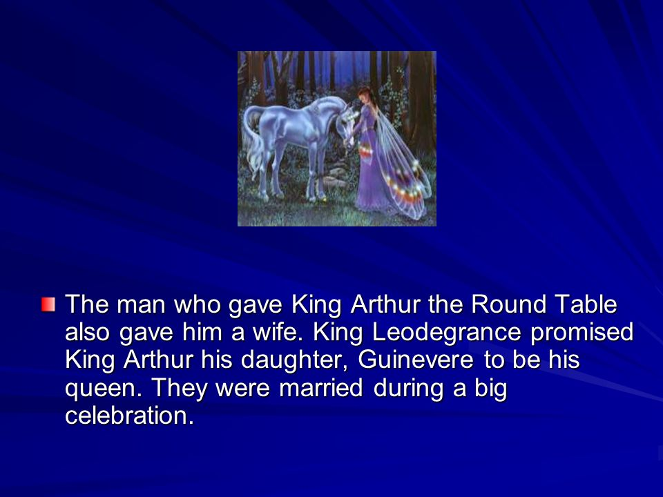 The man who gave King Arthur the Round Table also gave him a wife. King Leodegrance promised King Arthur his daughter, Guinevere to be his queen. They