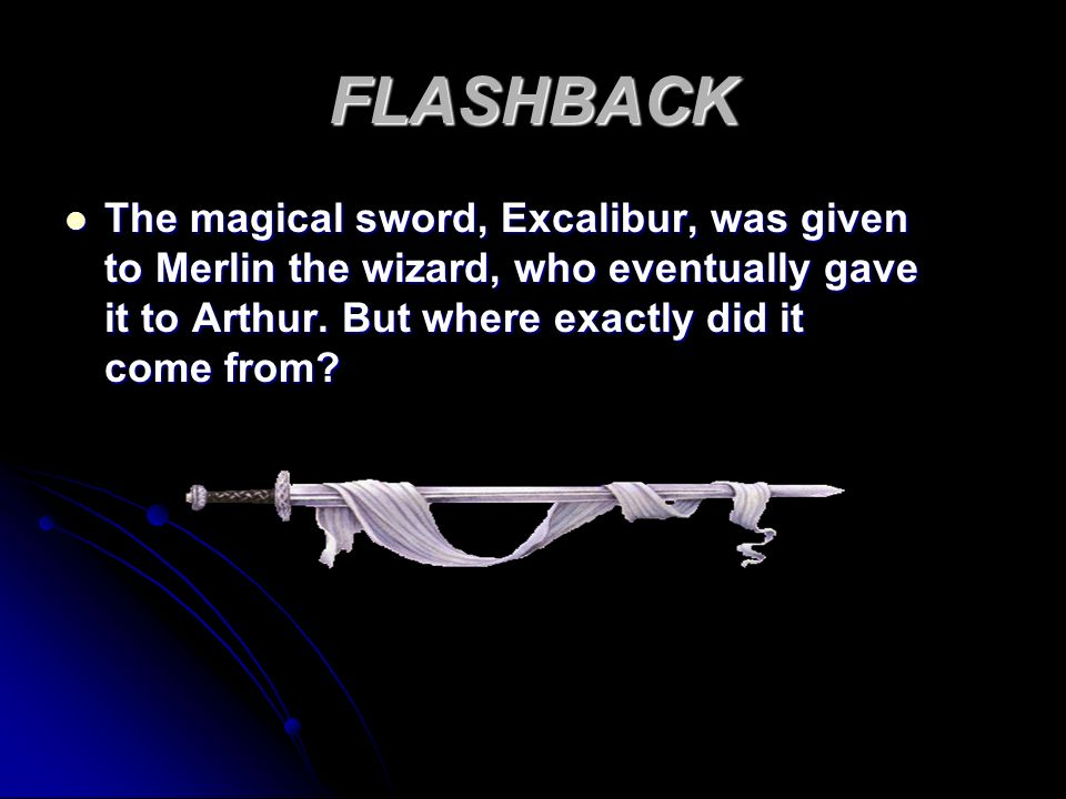 FLASHBACK The magical sword, Excalibur, was given to Merlin the wizard, who eventually gave it to Arthur. But where exactly did it come from? The magi
