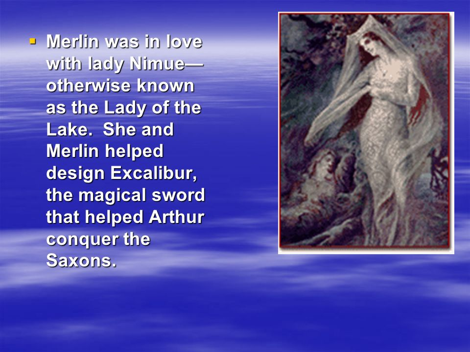 Merlin was in love with lady Nimue otherwise known as the Lady of the Lake. She and Merlin helped design Excalibur, the magical sword that helped Arth