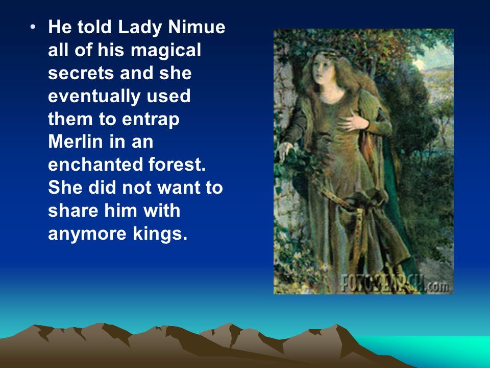 He told Lady Nimue all of his magical secrets and she eventually used them to entrap Merlin in an enchanted forest. She did not want to share him with