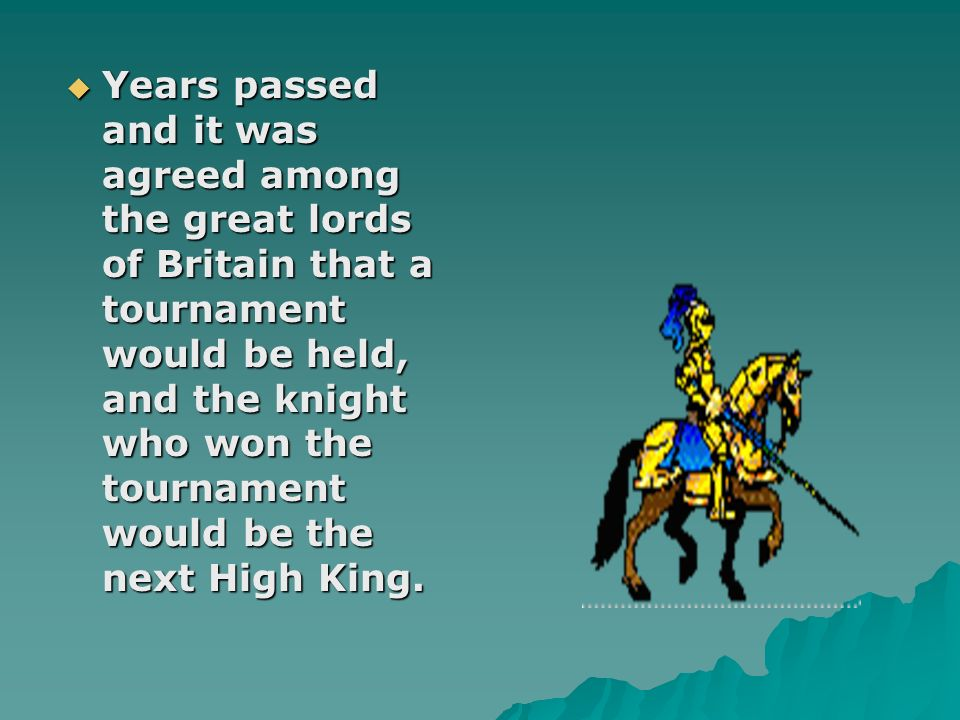 Years passed and it was agreed among the great lords of Britain that a tournament would be held, and the knight who won the tournament would be the ne