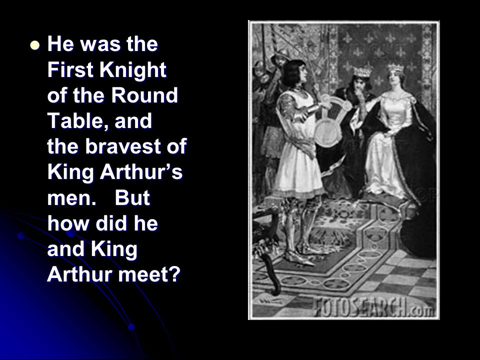 He was the First Knight of the Round Table, and the bravest of King Arthurs men. But how did he and King Arthur meet? He was the First Knight of the R