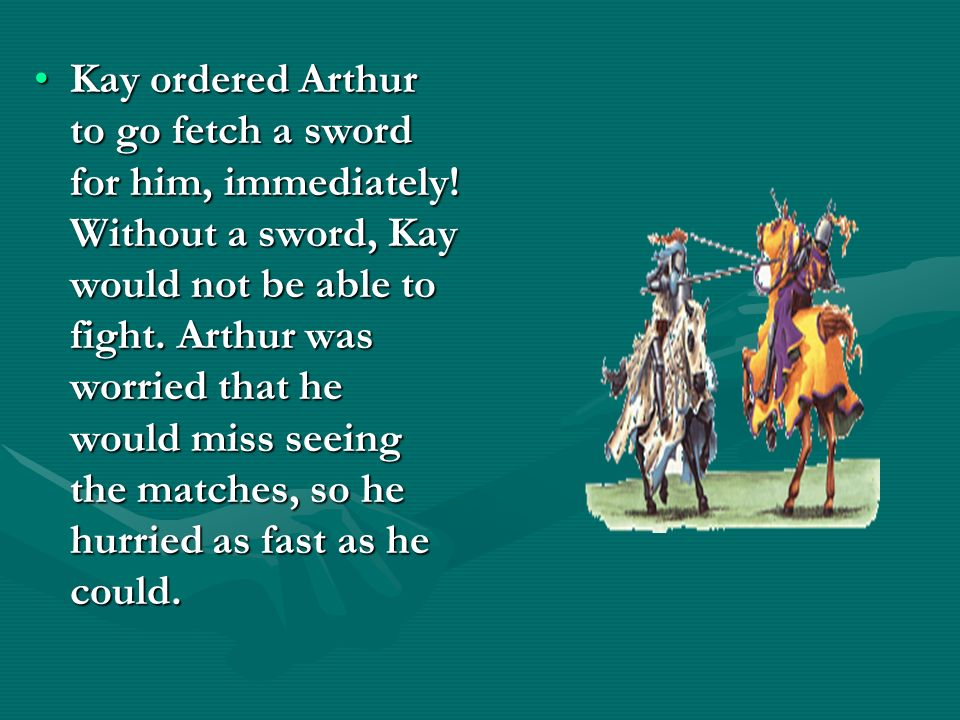 Kay ordered Arthur to go fetch a sword for him, immediately! Without a sword, Kay would not be able to fight. Arthur was worried that he would miss se