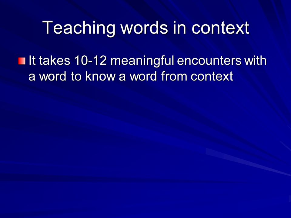 Teaching words in context It takes 10-12 meaningful encounters with a word to know a word from context