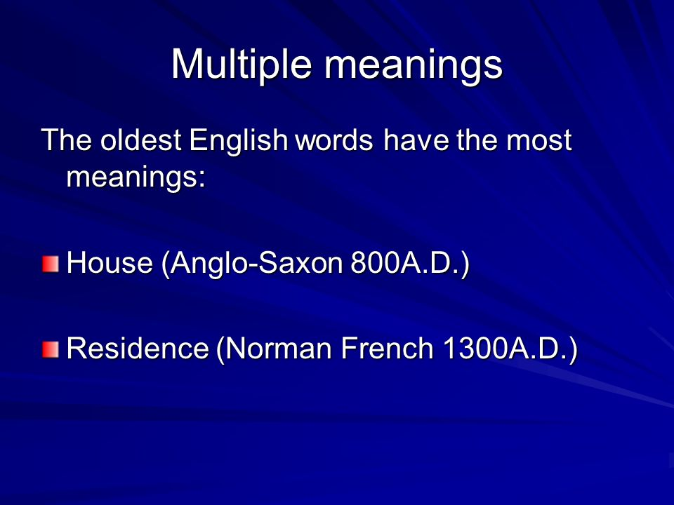 Multiple meanings The oldest English words have the most meanings: House (Anglo-Saxon 800A.D.) Residence (Norman French 1300A.D.)