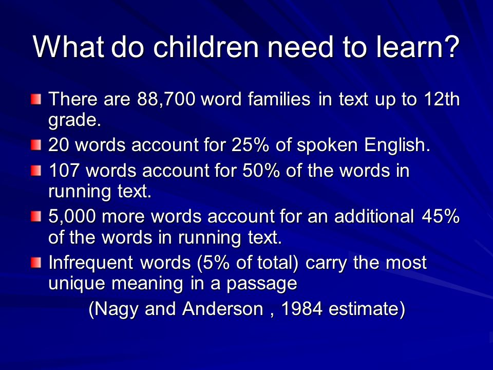 What do children need to learn? There are 88,700 word families in text up to 12th grade. 20 words account for 25% of spoken English. 107 words account