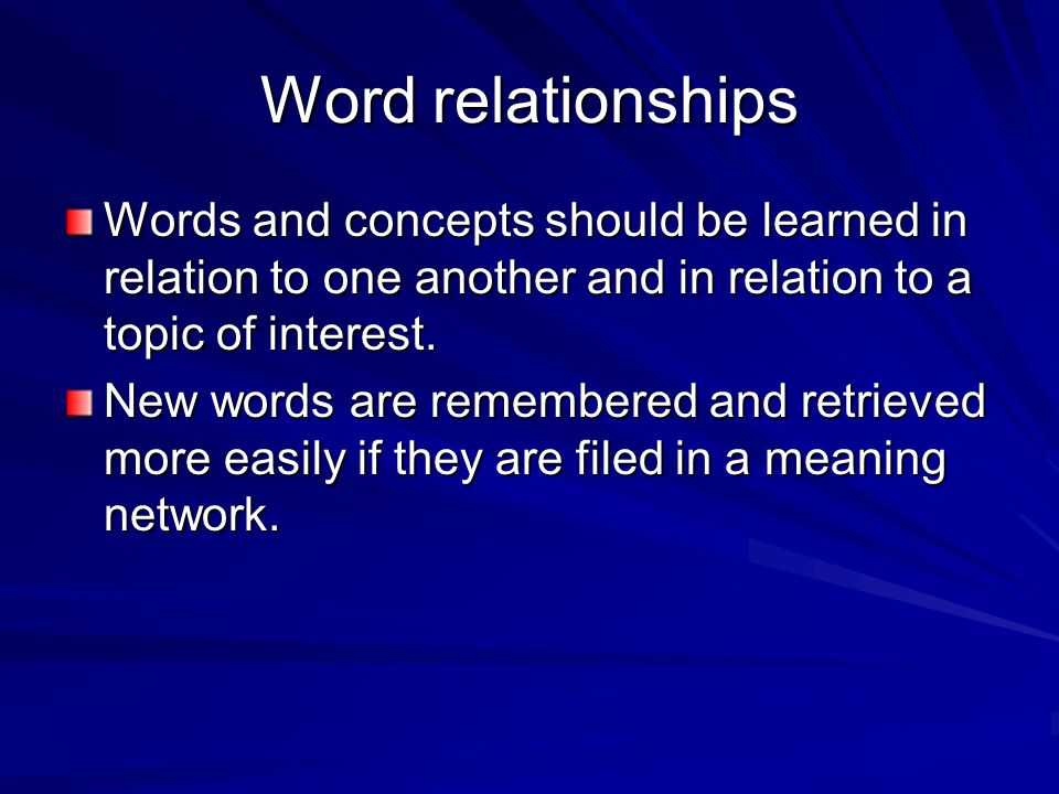 Word relationships Words and concepts should be learned in relation to one another and in relation to a topic of interest.