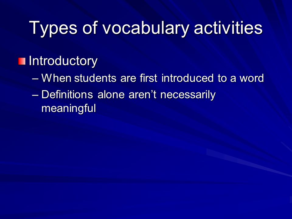 Types of vocabulary activities Introductory –When students are first introduced to a word –Definitions alone arent necessarily meaningful