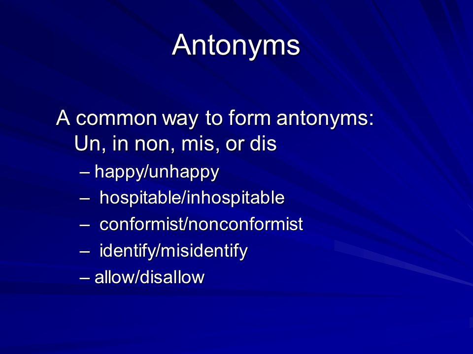 Antonyms A common way to form antonyms: Un, in non, mis, or dis –happy/unhappy – hospitable/inhospitable – conformist/nonconformist – identify/misiden