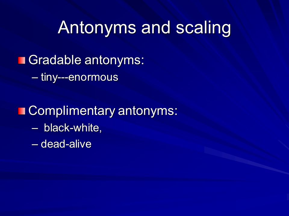 Antonyms and scaling Gradable antonyms: –tiny---enormous Complimentary antonyms: – black-white, –dead-alive