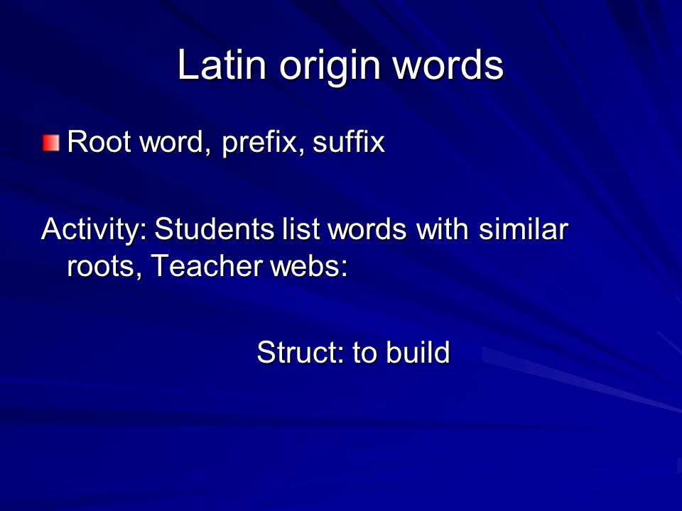 Latin origin words Root word, prefix, suffix Activity: Students list words with similar roots, Teacher webs: Struct: to build