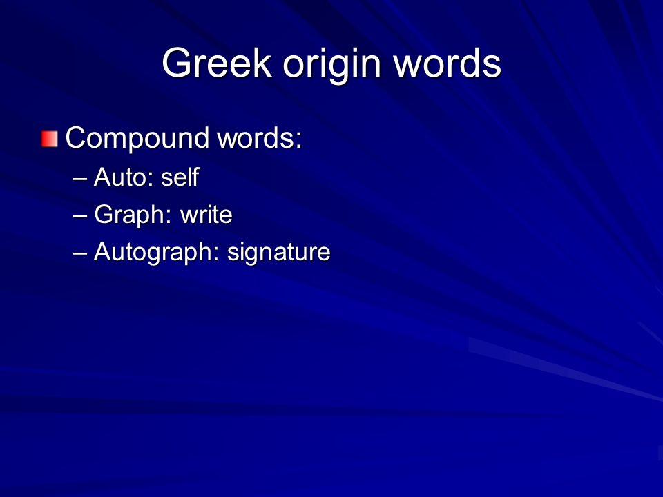 Greek origin words Compound words: –Auto: self –Graph: write –Autograph: signature