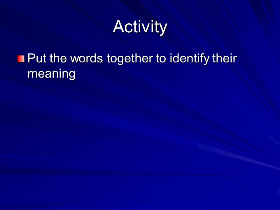 Activity Put the words together to identify their meaning