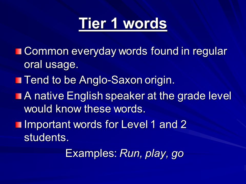 Tier 1 words Common everyday words found in regular oral usage. Tend to be Anglo-Saxon origin. A native English speaker at the grade level would know