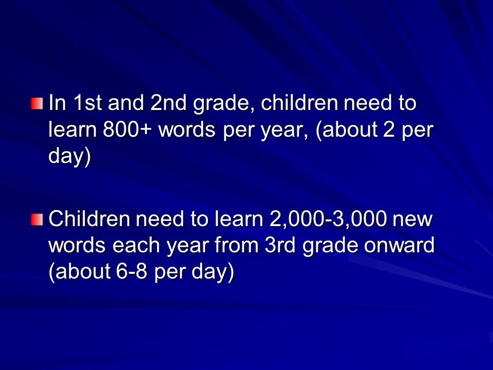 In 1st and 2nd grade, children need to learn 800+ words per year, (about 2 per day) Children need to learn 2,000-3,000 new words each year from 3rd grade onward (about 6-8 per day)