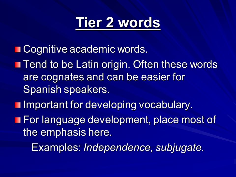 Tier 2 words Cognitive academic words. Tend to be Latin origin. Often these words are cognates and can be easier for Spanish speakers. Important for d