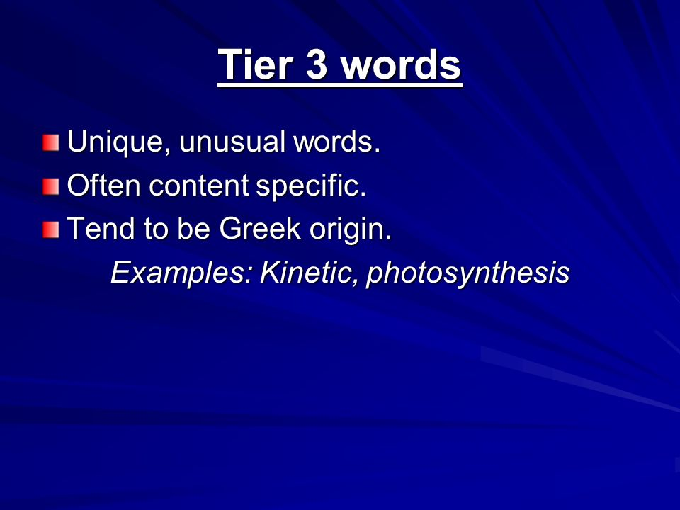Tier 3 words Unique, unusual words. Often content specific. Tend to be Greek origin. Examples: Kinetic, photosynthesis