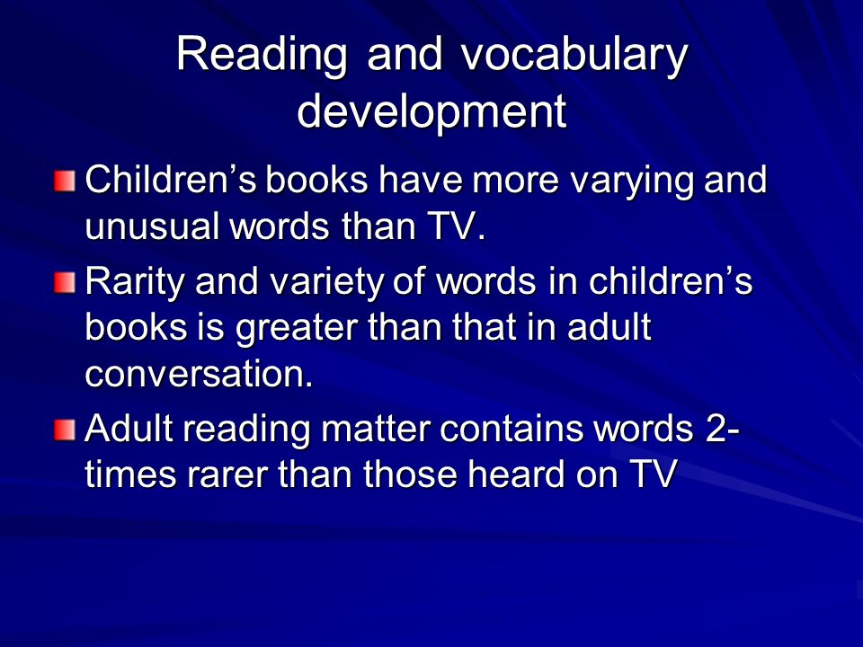 Reading and vocabulary development Childrens books have more varying and unusual words than TV. Rarity and variety of words in childrens books is grea