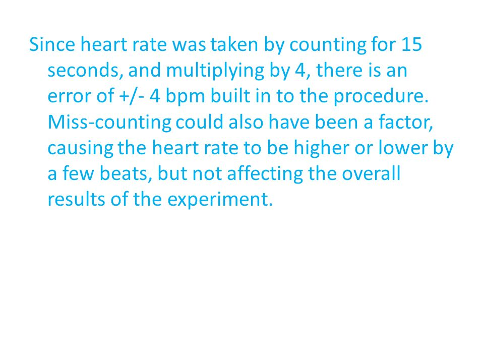 Since heart rate was taken by counting for 15 seconds, and multiplying by 4, there is an error of +/- 4 bpm built in to the procedure. Miss-counting c