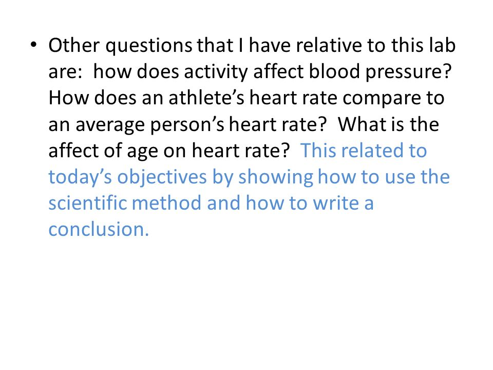 Other questions that I have relative to this lab are: how does activity affect blood pressure? How does an athletes heart rate compare to an average p